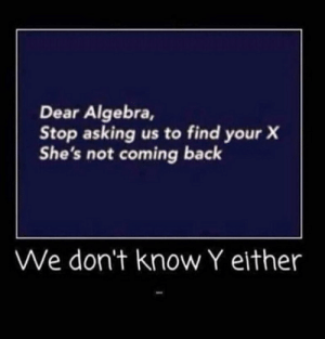 Algebra is going through a tough time: Dear Algebra,  Stop asking us to find your X  She's not coming back  We don't know Y either Algebra is going through a tough time