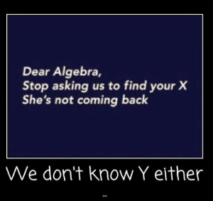 Ok thanks for trying: Dear Algebra,  Stop asking us to find your X  She's not coming back  We don't know Y either Ok thanks for trying