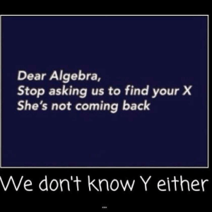 Math humor.: Dear Algebra,  Stop asking us to find your X  She's not coming back  We don't know Y either Math humor.
