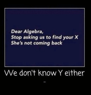 https://t.co/cV17Wfgvfl: Dear Algebra,  Stop asking us to find your)X  She's not coming back  We don't know Y either https://t.co/cV17Wfgvfl