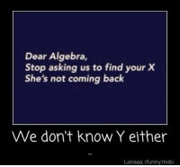 dear algebra: Dear Algebra,  Stop asking us to find yourX  She's not coming back  We don't know Y either  Lanaaa, Ifunnymobi
