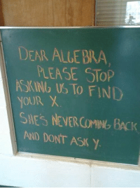 Dear Algebra..: DEAR ALLE BRA  PLEASE STOP  ASKINb US TO FIND  YOUR X  AND DONT ASK Y Dear Algebra..
