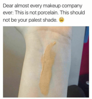 Being extremely pale has its challenges.: Dear almost every makeup company  ever: This is not porcelain. This should  not be your palest shade. Being extremely pale has its challenges.