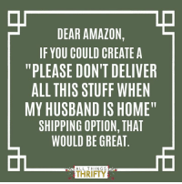 "Why is this not a thing?! ;-)  http://www.allthingsthrifty.com/my-life-as-described-in-a-meme: DEAR AMAZON  IF YOU COULD CREATE A  ""PLEASE DON'T DELIVER  ALL THIS STUFF WHEN  MY HUSBAND IS HOME""  SHIPPING OPTION, THAT  WOULD BE GREAT  ALL THING S  THRIFTY Why is this not a thing?! ;-)  http://www.allthingsthrifty.com/my-life-as-described-in-a-meme"