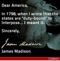 """Memes, Respect, and Progressive: Dear America,  In 1798, when I wrote that the  states are """"duty-bound"""" to  Interpose... I meant it  Sincerely,  James Madison  TENTH  Amendment DUTY.  Not just a good idea for later on.  """"In case of a deliberate, palpable, and dangerous exercise of other powers, not granted by the said compact, the states who are parties thereto have the right, and are in duty bound, to interpose, for arresting the progress of the evil and for maintaining, within their respective limits, the authorities, rights, and liberties, appertaining to them."""" -James Madison  #10thAmendment #liberty #nullify #founders"""