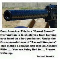 """America, Memes, and Work: Dear America. This is a """"Barrel Shroud""""  it's function is to shield you from burning  your hand on a hot gun barrel. Under the  Governments term of """"Assault Weapons""""  This makes a regular rifle into an Assault  Rifle  You are being lied to  Please  wake up.  Reclaim America Some seriously ridiculous liberal ideology is at work here.   Cold Dead Hands"""