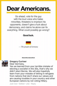 (GC): Dear Americans.  Go ahead, vote for the guy  with the loud voice who hates  minorities, threatens to imprison his  opponents, doesn't give a fuck about  democracy, and claims he alone can fix  everything. What could possibly go wrong?  Good luck.  The people of Germany  Ebeentheredonethat  Gregory Curtner  Dear Germany,  Yes we learned from your terrible mistake of  electing a socialist in the 30s, that's why we  didn't elect Bernie. We will also hopefully  learn from your mistake of letting in refugees  from nations that don't share our values and  are causing troubles in your country and other  European nations by not voting Hillary.  Just now Edited Like Reply (GC)