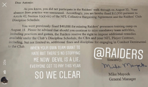 AB isn't happy with the fines from the Raiders 👀: Dear Antonio:  As you know, you did not participate in the Raiders' walk through on August 22. Your  absence from practice was unexcused. Accordingly, you are hereby fined $13,950 pursuant to  Article 42, Section 1 (a)(viii) of the NFL Collective Bargaining Agreement and the Raiders' Club  Discipline Schedule.  You were previously fined $40,000 for missing Raiders' preseason training camp on  August 18. Please be advised that should you continue to miss mandatory team activities,  including practices and games, the Raiders reserve the right to impose additional remedies  available under the Club's Discipline Schedule, the CBA and your NFL Player Contract,  including, but not limited to, additional fines and discipline for engaging in Conduct Detrimental  to the Club.  WHEN YOUR OWN TEAM WANT TO  @RAIDERS  HATE BUT THERE'S NO STOPPING  ME NOW DEVIL IS A LIE.  Sincerely,  EVERYONE GOT TO PAY THIS YEAR  SO WE CLEAR  Mike Mayock  General Manager  20s AB isn't happy with the fines from the Raiders 👀