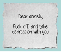 fuck you: Dear anxiety,  Fuck off, and take  depression with you