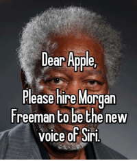 :) V: Dear Apple,  Please hire Morgan  Freeman to be the new  voice of Siri :) V