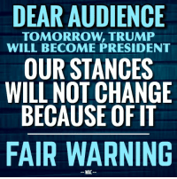 "Dank, Lean, and Oblige: DEAR AUDIENCE  TOMORROW TRUMP  WILL BECOME PRESIDENT  OUR STANCES  WILL NOT CHANGE  BECAUSE OF IT  FAIR WARNING  WAC A MESSAGE TO OUR FOLLOWERS.  We aren't a politically aligned page. We've always been more interested in data than feelings or popularity contests. It's our plan to continue posting research and analysis as honestly as possible. And despite our own biases shining through from time to time, we will seek to do this absent political tribalism. For many years, we routinely railed against a left-leaning administration merely because that's who happened to be in charge. Tomorrow, when a Republican administration again takes the reigns, we intend not to change. This may surprise people, but we will not be a mouthpiece for the Republican Party. We will hold Trump accountable just as we did Obama. And we will not shy away from honest criticism merely because someone has an ""R"" next to their name. If Trump advocates something antithetical to freer markets, for instance, it will be our obligation to question it.   So to our roughly 50,000 fans, some of which have been with us for over 3 years as we routinely rebutted leftist claims, we say, thank you for joining us on this intellectual journey, but going forward, you may see us rebutting Republican claims more frequently. While we are hopeful that President Trump will bring much needed change and lead the country towards progress, he also might not. There's no way to know, and intellectual honesty requires that we treat him just as critically as we did Obama.   - WAC"