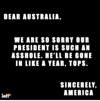 Memes, Australia, and Sincerely: DEAR AUSTRALIA  WE ARE SO SORRY OUR  PRESIDENT IS SUCH AN  ASSHOLE. HE'LL BE GONE  IN LIKE A YEAR, TOPS.  SINCERELY,  AMERICA  left Help us apologize to the good people of Australia for our bumbling embarrassment of a President: http://leftaction.com/sorry-australia