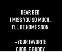 i miss you so much: DEAR BED,  I MISS YOU SO MUCH  I'LL BE HOME SOON  -YOUR FAVORITE  CUDDLE BUDDY  HN  CO  TY  UO  ID  RD  EOE  OU  BSM  VB  RUO  FE  EA Y E R DI  AOH  EYE  SB  SL  YC  M TI