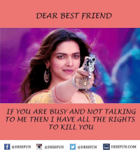 Follow @desifun for more memes like this Twitter: BLB247 Snapchat : BELIKEBRO.COM belikebro sarcasm Follow @be.like.bro: DEAR BEST FRIEND  FB.COM/DESIFUN  IF You ARE BusY AND NOT TALKING  TO ME THEN I HAVE ALL THE RIGHTS  TO KILL You  If @DESIFUN  DESIFUN.COM  @DESIFUN DESIFUN Follow @desifun for more memes like this Twitter: BLB247 Snapchat : BELIKEBRO.COM belikebro sarcasm Follow @be.like.bro