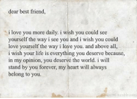 Best Friend I: dear best friend,  i love you more daily. i wish you could see  yourself the way i see you and i wish you could  love yourself the way i love you. and above all  i wish your life is everything you deserve because,  in my opinion, you deservé the world. i will  stand by you forever, my heart will always  belong to you.  tumblrcom