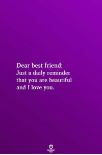 Beautiful, Best Friend, and Love: Dear best friend:  Just a daily reminder  that you are beautiful  and I love you.