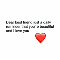 your beautiful: Dear best friend just a daily  reminder that you're beautiful  and I love you