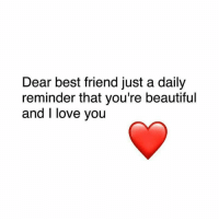 best friend: Dear best friend just a daily  reminder that you're beautiful  and I love you