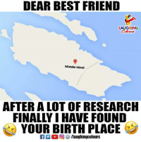 islanders: DEAR BEST FRIEND  LAUGHING  Colowrs  Mistake island  AFTER A LOT OF RESEARCH  FINALLY I HAVE FOUND  YOUR BIRTH PLACE  R M。回參/laughingcolours