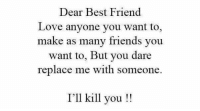 best friend: Dear Best Friend  Love anyone you want to,  make as many friends you  want to, But you dare  replace me with someone.  I'll kill you