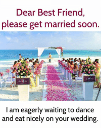 Best Friend, Memes, and Soon...: Dear Best Friend  please get married soon  I am eagerly waiting to dance  and eat nicely on your wedding Tag your bestie 💍