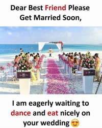 Best Friend, Memes, and Soon...: Dear Best Friend Please  Get Married Soon,  I am eagerly waiting to  dance and eat nicely on  your wedding