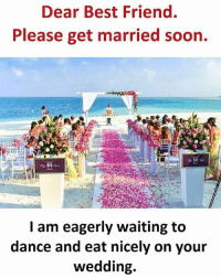 eagerly: Dear Best Friend.  Please get married soon.  I am eagerly waiting to  dance and eat nicely on your  wedding.