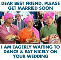 eagerly: DEAR BEST FRIEND, PLEASE  GET MARRIED SOON  LAUGHINO  I AM EAGERLY WAITING TO  DANCE & EAT NICELY ON  YOUR WEDDING