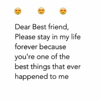 best friend: Dear Best friend,  Please stay in my life  forever because  you're one of the  best things that ever  happened to me