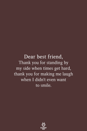 Making Me Laugh: Dear best friend,  Thank you for standing by  my side when times get hard,  thank you for making me laugh  when I didn't even want  to smile  RELATIONSHIP  LES