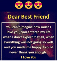 Dear Best Friend  You can't imagine how much l  love you, you entered my life  when I don't expect it at all, when  everything was not going so well,  and you made me happy. I could  never thank you enough.  I Love You