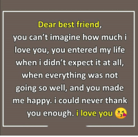 How Much I Love You: Dear best friend  you can't imagine how much  love you, you entered my life  when i didn't expect it at all  when everything was not  going so well, and you made  me happy. i could never thank  you enough. i love you