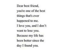 http://iglovequotes.net/: Dear best friend,  you're onc of the best  things that's ever  happened to me.  I love you, and I don't  want to lose you,  Because my life has  been better since the  day I found you. http://iglovequotes.net/