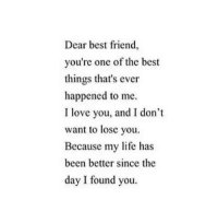 i dont want to lose you: Dear best friend,  you're one of the best  things that's ever  happened to me.  I love you, and I don't  want to lose you.  Because my life has  been better since the  day I found you.