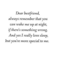 Funny, Love, and Sleep: Dear bestfriend,  always remember that you  can wake me up at night,  if there's something wrong.  And yes I really love sleep,  but youre more special to me.