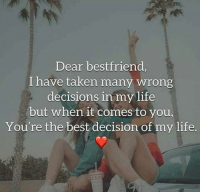 Life, Memes, and Taken: Dear bestfriend  I have taken many wrong  decisions in my life  but when it comes to you,  You're the best decision of my life.