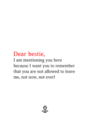 Not Allowed: Dear bestie,  I am mentioning you here  because I want you to remember  that you are not allowed to leave  me, not now, not ever!  RELATIONSHIP  RULES