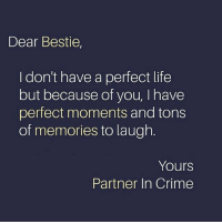 😇: Dear Bestie,  I don't have a perfect life  but because of you, I have  perfect moments and tons  of memories to laugh.  Yours  Partner In Crime 😇