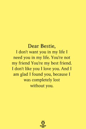 youre my best friend: Dear Bestie,  I don't want you in my life I  need you in my life. You're not  my friend You're my best friend.  I don't like you I love you. And I  am glad I found you, because I  was completely lost  without you.  RELATIONSHIP  ES