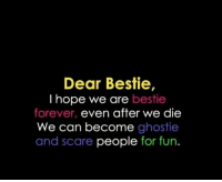 Memes, Scare, and Forever: Dear Bestie,  I hope we are bestie  forever, even after we die  We can become ghostie  and scare people for fun.
