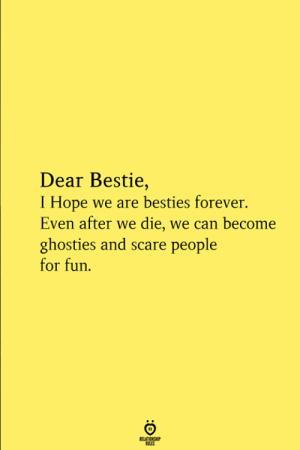 Scare, Forever, and Hope: Dear Bestie,  I Hope we are besties forever.  Even after we die, we can become  ghosties and scare people  for fun  RELATIONGH