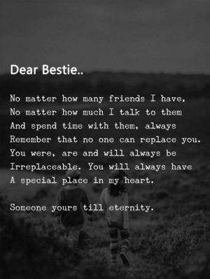 Friends, Heart, and Time: Dear Bestie..  No matter how many friends  have,  No matter how much I talk to them  And spend time with them, always  Remember that no one can replace you.  You were, are and will always be  Irreplaceable. You will always have  A special place in my heart.  Someone yours till eternity.