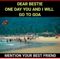 Best Friend, Memes, and Best: DEAR BESTIE  ONE DAY YOU AND I WILL  GO TO GOA  MENTION YOUR BEST FRIEND