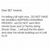 Fire, Homie, and Memes: Dear BET Awards,  I'm telling y'all right now..DO NOT HAVE  NO MUMBLE RAPPERS HONORING  PRODIGY...we DO NOT want Rich  Homie Quan and Lil Yachty doing  Shook Ones... I will pull the fire alarm  and clear the whole building out of y'all  try it! I'm cool with mumble rap & all that. But learn your lesson BET... Learn your lesson