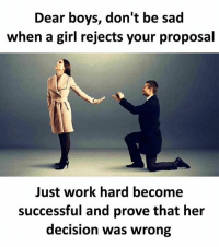 Memes, Work, and Girl: Dear boys, don't be sad  when a girl rejects your proposal  Just work hard become  successful and prove that her  decision was wrong Follow our new page - @sadcasm.co