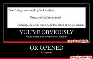 "Or Openedhttp://omg-humor.tumblr.com: Dear ""bring a quiet reading book to class"",,  Umm, aren't all books quiet?  Sincerely, I've never read a book that yelled at me as I read it.  YOU'VE OBVIOUSLY  Never been in the Restricted Section  TASTE OF AWESOME.COM  OR OPENED  A Howler  TASTE OF AWESOME.COM Or Openedhttp://omg-humor.tumblr.com"