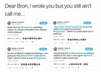 """Basketball, Finals, and Nba: Dear Bron, I wrote you but you still ain't  Call me  Donald J. Trumpe  Donald J. Trump  GrealDonaldTrump  Following  Great shot by @KingJames yesterday.  Lebron is a tough competitor who delivers  under pressure.  2:31 PM-11 May 2015  """"@lcyJordan: @realDonaldTrump do you like  LeBron as a player and person?  @KingJames"""" LeBron is a great player and a  great guy!  2:09 AM- 17 May 2013  2,244 Retweets  1,324 Retweets 024 Likes  Donald J. Trumpo  Donald J. Trump  Following  Following  As one of Miamii's largest landowners, I am  pulling for the @MiamiHEAT in the @NBA  finals. Lebron's time is now! @KingJames  Congratulations to @KingJames on winning  Athlete of the Year in last night's @ESPYS.  LeBron is also a great guy!  1:38 PM 12 Jun 2012  2:14 PM 18 Jul 2013  761 Retweets 554 Likes Ge  a  4  9139 761 ㅇ554 Wanted his attention 😂 nba nbamemes trump lebron (Via AyoTristan-Twitter)"""