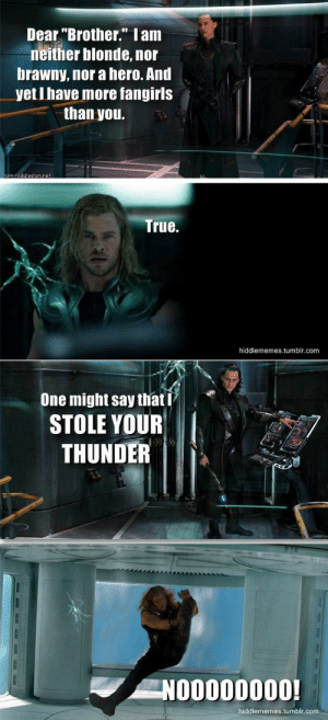 "Lol: Dear ""Brother."" Iam  neither blonde, nor  brawny, nor a hero. And  yet I have more fangirls  than you.  tom-hiddleston.net  True.  hiddlememes.tumblr.com  One might say that I  STOLE YOUR  THUNDER  NOO000000!  hiddlememes.tumblr.com Lol"