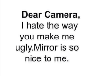 Camera: Dear Camera,  I hate the way  you make me  ugly. Mirror is so  nice to me.