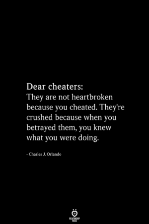 Knew What: Dear cheaters:  They are not heartbroken  because you cheated. They're  crushed because when you  betrayed them, you knew  what you were doing.  - Charles J. Orlando  RELATIONSHIP  ES
